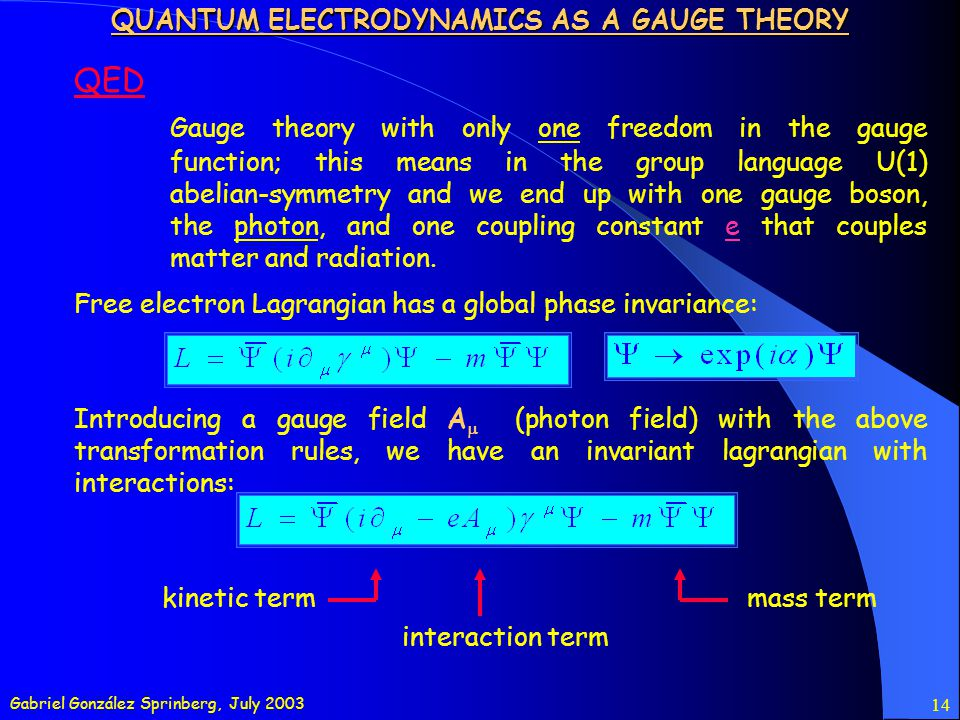 Gabriel González Sprinberg, July 2003 14 QED Gauge theory with only one freedom in the gauge function; this means in the group language U(1) abelian-symmetry and we end up with one gauge boson, the photon, and one coupling constant e that couples matter and radiation.