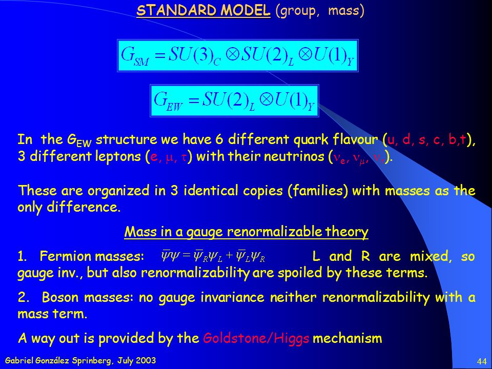 Gabriel González Sprinberg, July 2003 44 STANDARD MODEL STANDARD MODEL (group, mass) In the G EW structure we have 6 different quark flavour (u, d, s, c, b,t), 3 different leptons (e,, ) with their neutrinos ( e,, ).