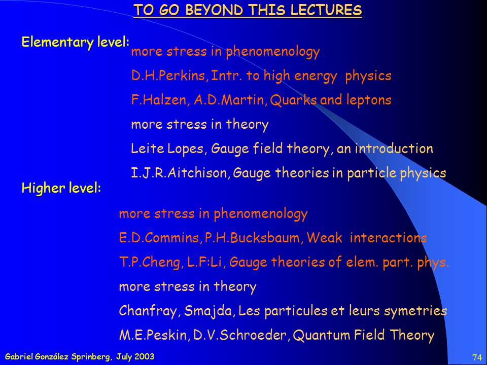 Gabriel González Sprinberg, July 2003 74 TO GO BEYOND THIS LECTURES Elementary level: Higher level: more stress in phenomenology D.H.Perkins, Intr.
