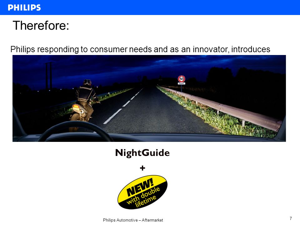 Philips Automotive – Aftermarket 7 NightGuide + Therefore: Philips responding to consumer needs and as an innovator, introduces