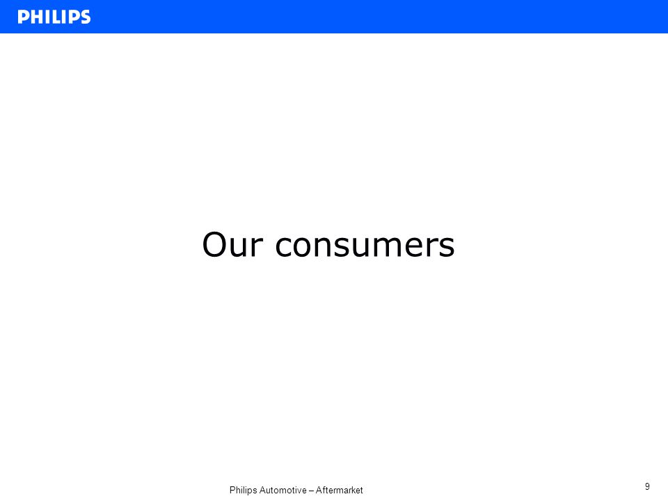 Philips Automotive – Aftermarket 9 Our consumers