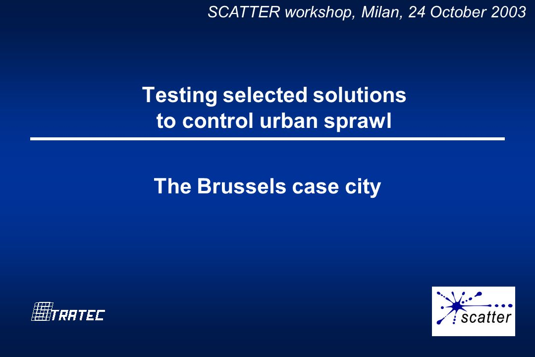 SCATTER workshop, Milan, 24 October 2003 Testing selected solutions to control urban sprawl The Brussels case city