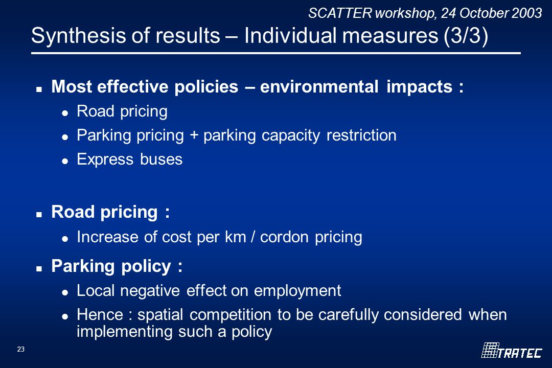 SCATTER workshop, 24 October 2003 23 Synthesis of results – Individual measures (3/3) Most effective policies – environmental impacts : Road pricing Parking pricing + parking capacity restriction Express buses Road pricing : Increase of cost per km / cordon pricing Parking policy : Local negative effect on employment Hence : spatial competition to be carefully considered when implementing such a policy