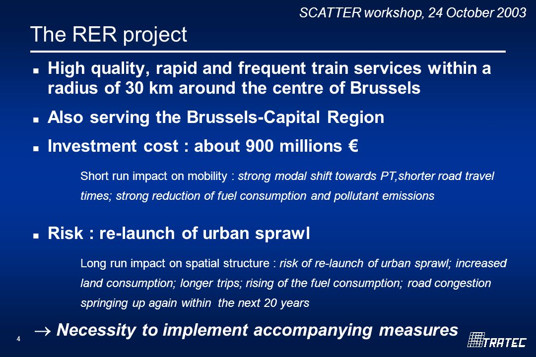 SCATTER workshop, 24 October The RER project High quality, rapid and frequent train services within a radius of 30 km around the centre of Brussels Also serving the Brussels-Capital Region Investment cost : about 900 millions Risk : re-launch of urban sprawl Short run impact on mobility : strong modal shift towards PT,shorter road travel times; strong reduction of fuel consumption and pollutant emissions Long run impact on spatial structure : risk of re-launch of urban sprawl; increased land consumption; longer trips; rising of the fuel consumption; road congestion springing up again within the next 20 years Necessity to implement accompanying measures