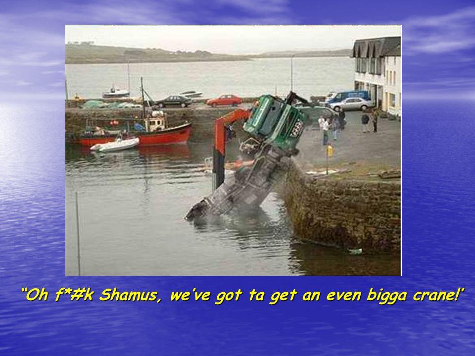 Oh f*#k Shamus, weve got ta get an even bigga crane!