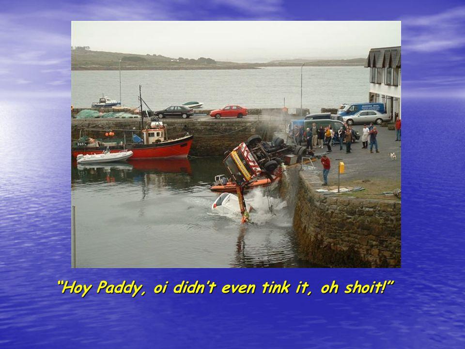 Shamus, moi boy, go get a bigga crane. Alroight, Paddy.