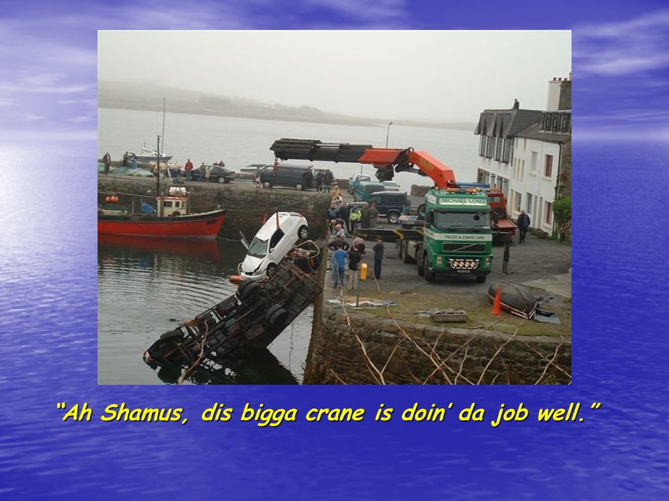 Ah Shamus, dis bigga crane is doin da job well.