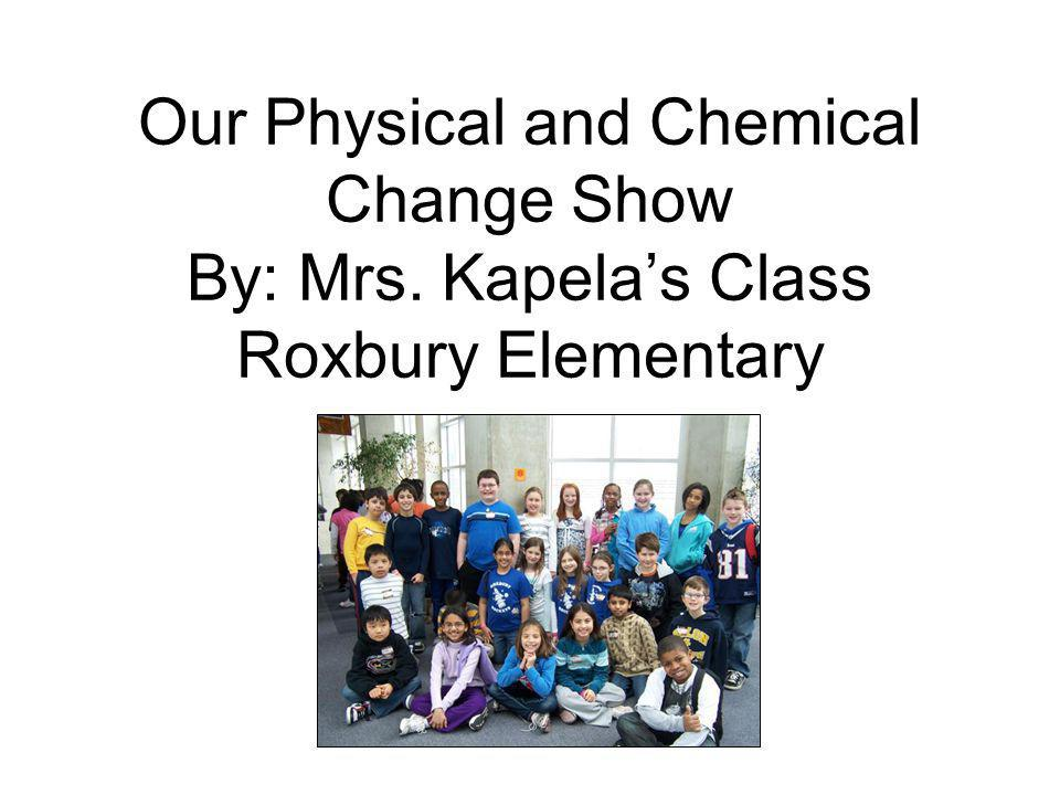 Our Physical and Chemical Change Show By: Mrs. Kapelas Class Roxbury Elementary