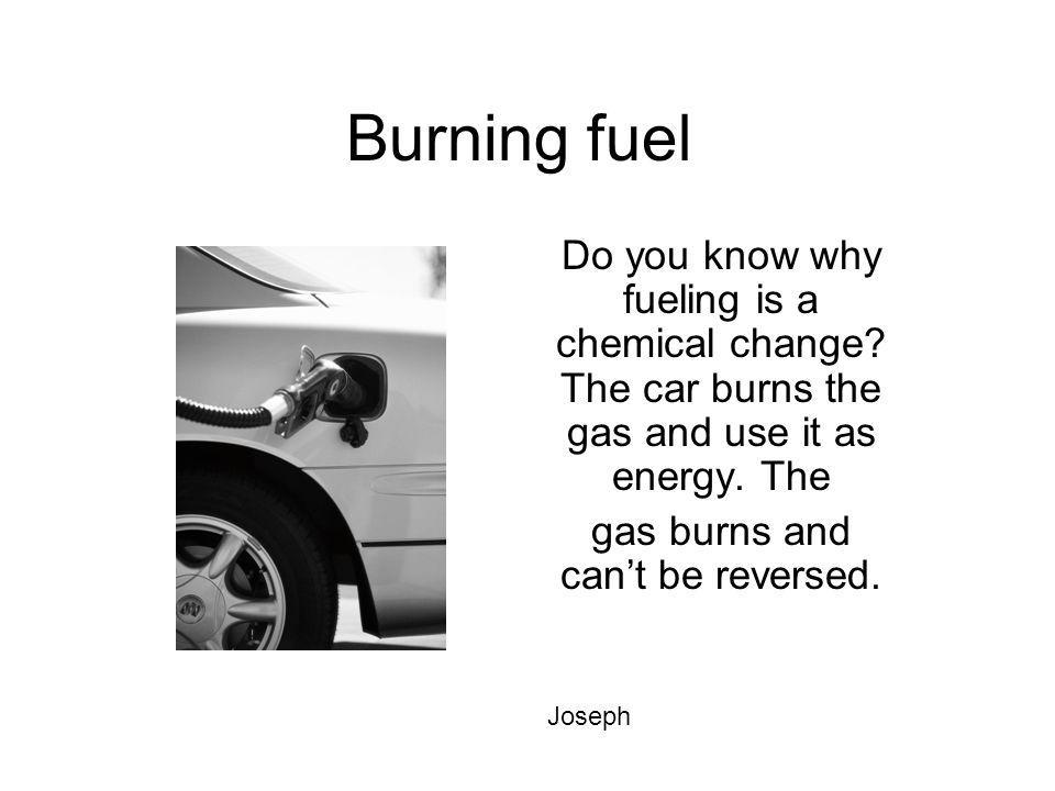 Burning fuel Do you know why fueling is a chemical change? The car burns the gas and use it as energy. The gas burns and cant be reversed. Joseph