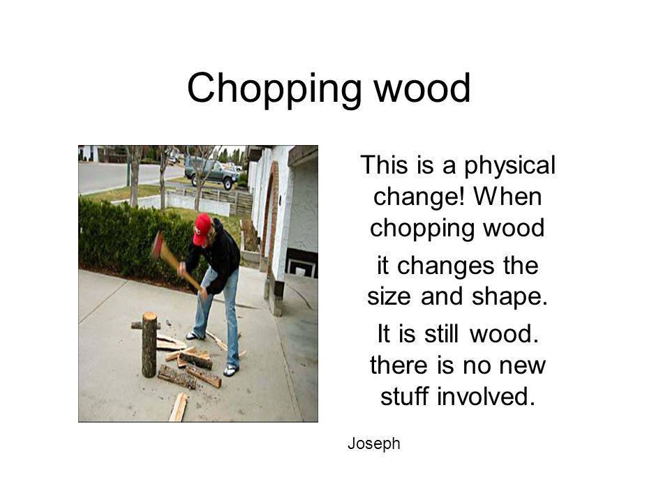 Chopping wood This is a physical change! When chopping wood it changes the size and shape. It is still wood. there is no new stuff involved. Joseph