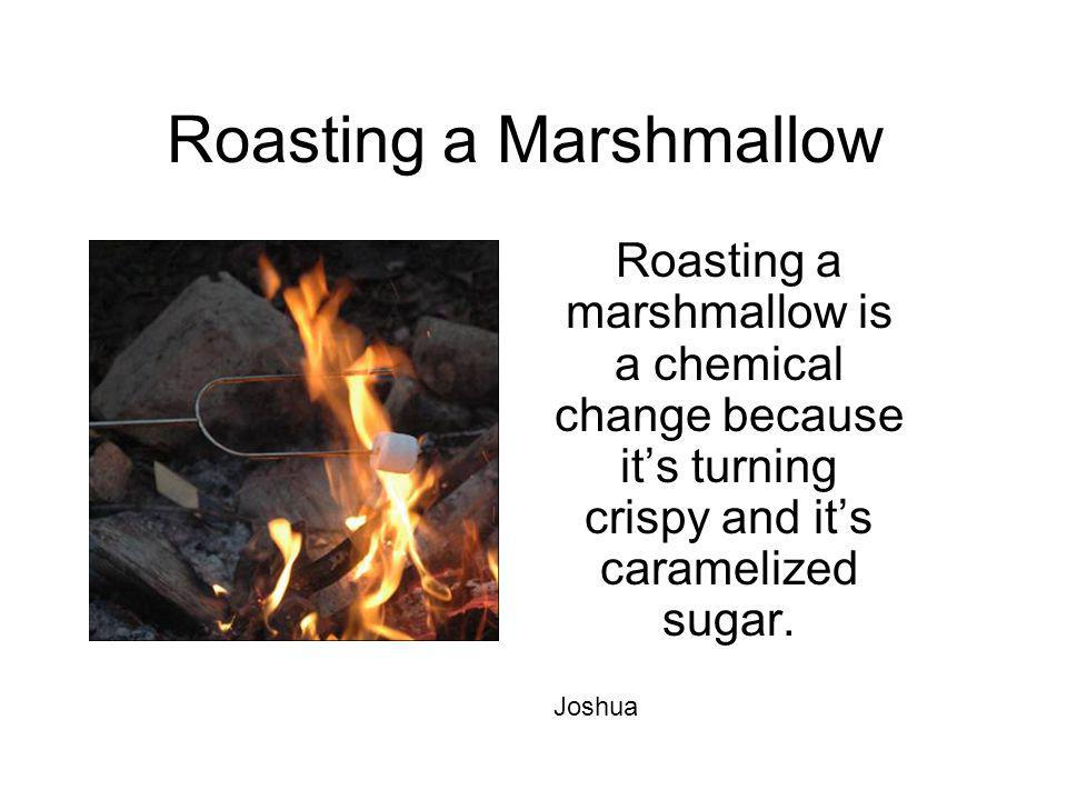 Roasting a Marshmallow Roasting a marshmallow is a chemical change because its turning crispy and its caramelized sugar. Joshua
