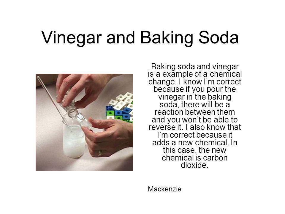 Vinegar and Baking Soda Baking soda and vinegar is a example of a chemical change. I know Im correct because if you pour the vinegar in the baking sod