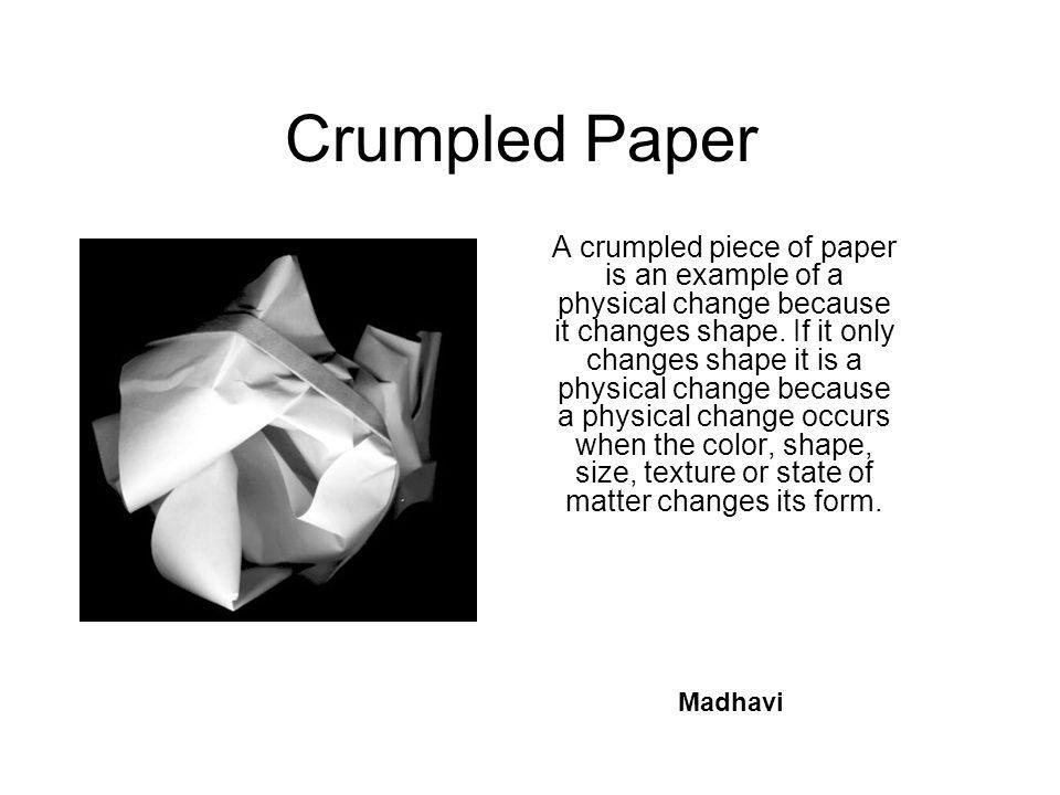 Crumpled Paper A crumpled piece of paper is an example of a physical change because it changes shape. If it only changes shape it is a physical change