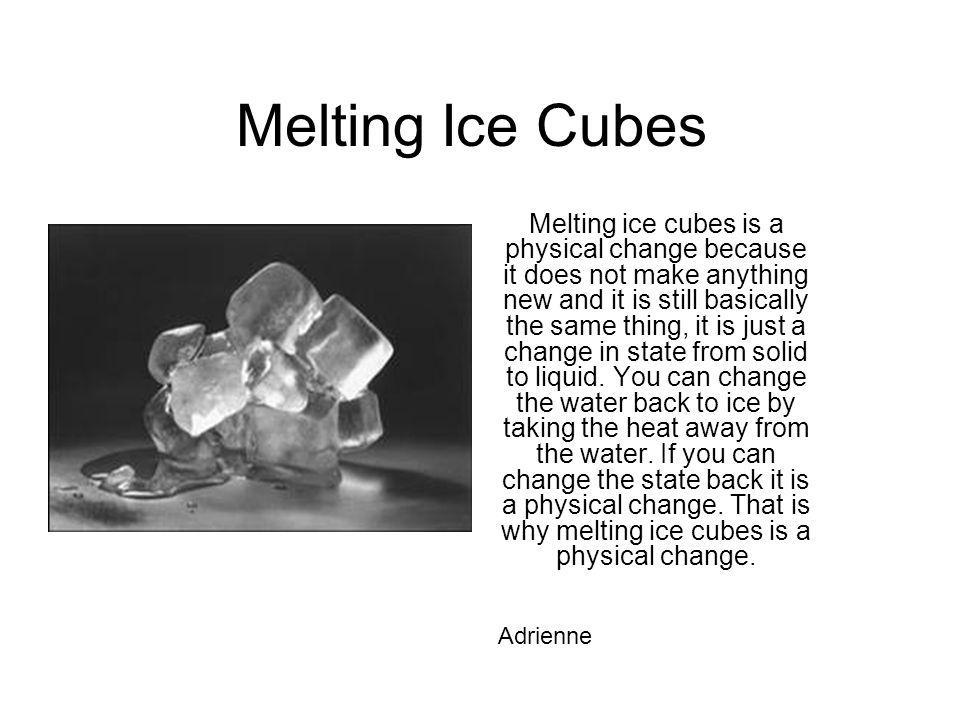 Melting Ice Cubes Melting ice cubes is a physical change because it does not make anything new and it is still basically the same thing, it is just a