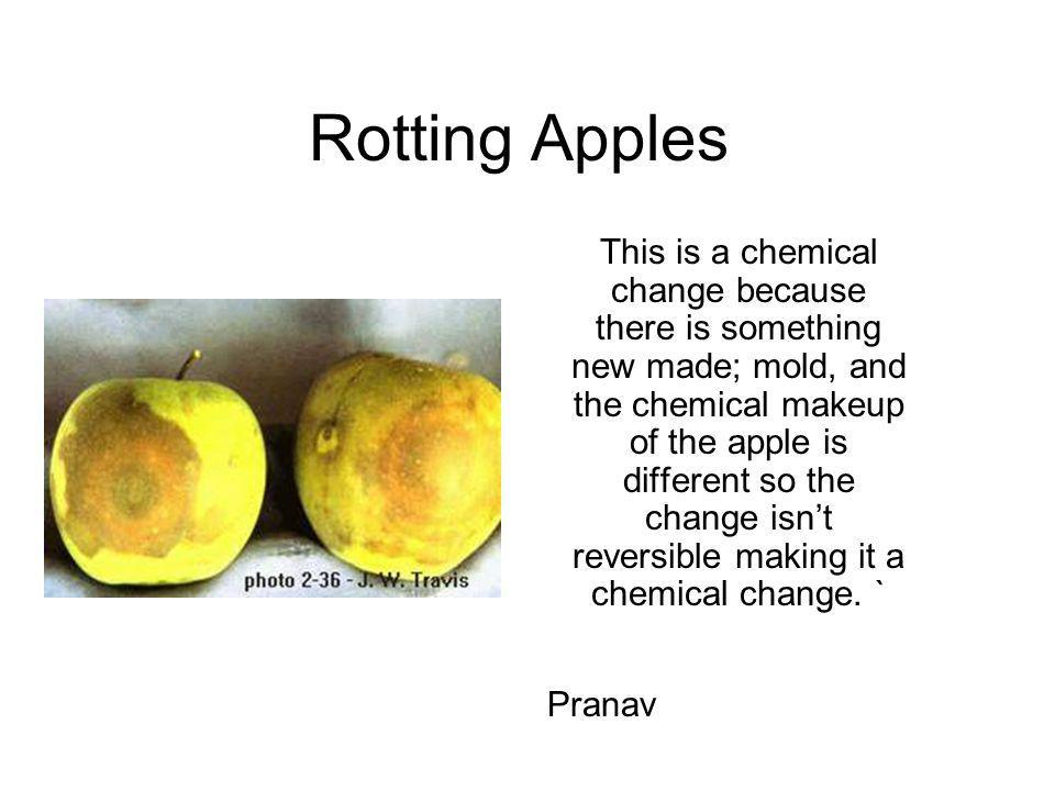 Rotting Apples This is a chemical change because there is something new made; mold, and the chemical makeup of the apple is different so the change is