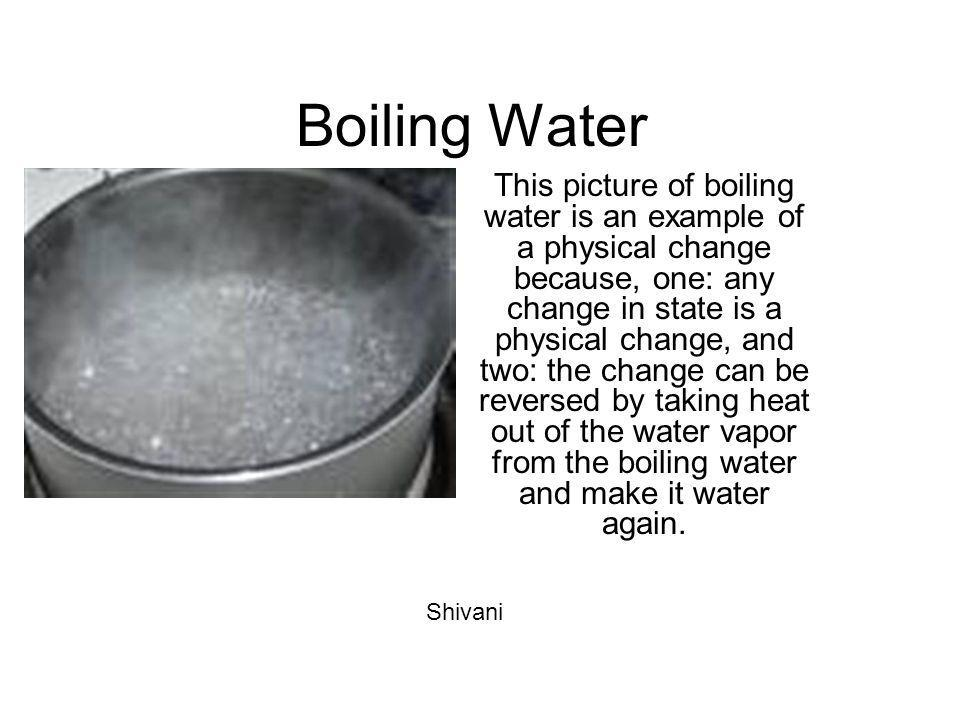 Boiling Water This picture of boiling water is an example of a physical change because, one: any change in state is a physical change, and two: the ch