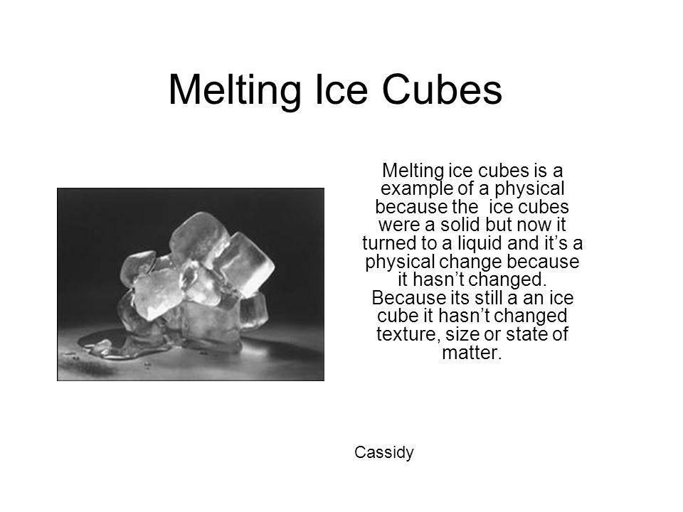 Melting Ice Cubes Melting ice cubes is a example of a physical because the ice cubes were a solid but now it turned to a liquid and its a physical cha