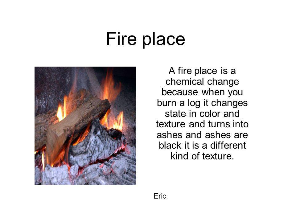Fire place A fire place is a chemical change because when you burn a log it changes state in color and texture and turns into ashes and ashes are blac