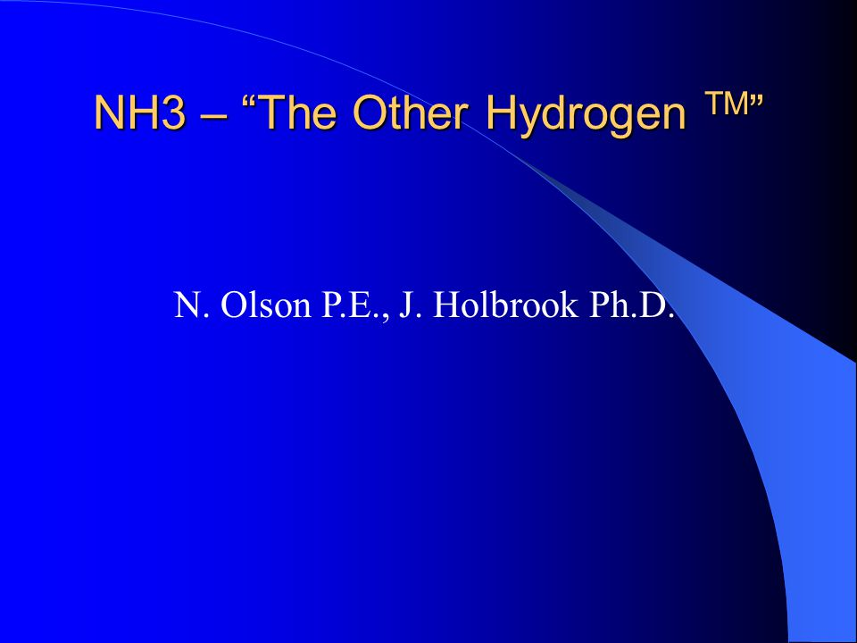 NH3 – The Other Hydrogen TM NH3 – The Other Hydrogen TM N. Olson P.E., J. Holbrook Ph.D.
