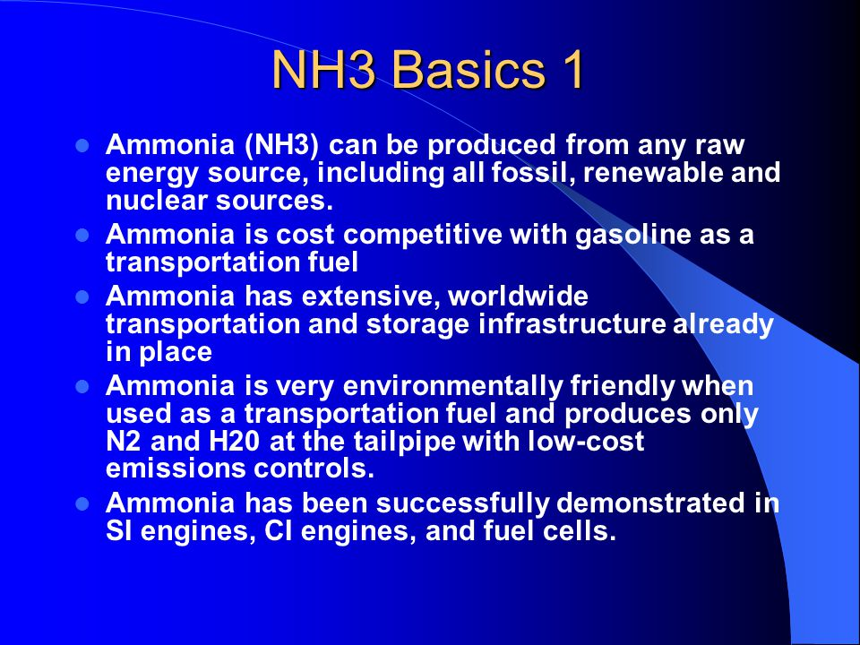 NH3 Basics 1 Ammonia (NH3) can be produced from any raw energy source, including all fossil, renewable and nuclear sources. Ammonia is cost competitiv