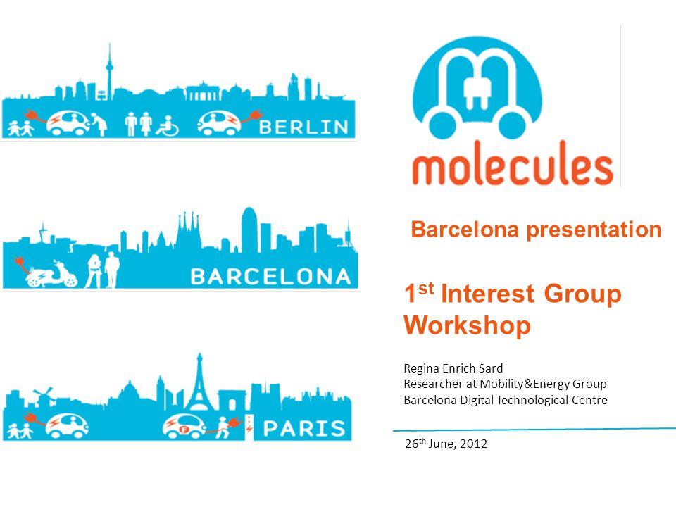 Barcelona presentation 1 st Interest Group Workshop Regina Enrich Sard Researcher at Mobility&Energy Group Barcelona Digital Technological Centre 26 th June, 2012