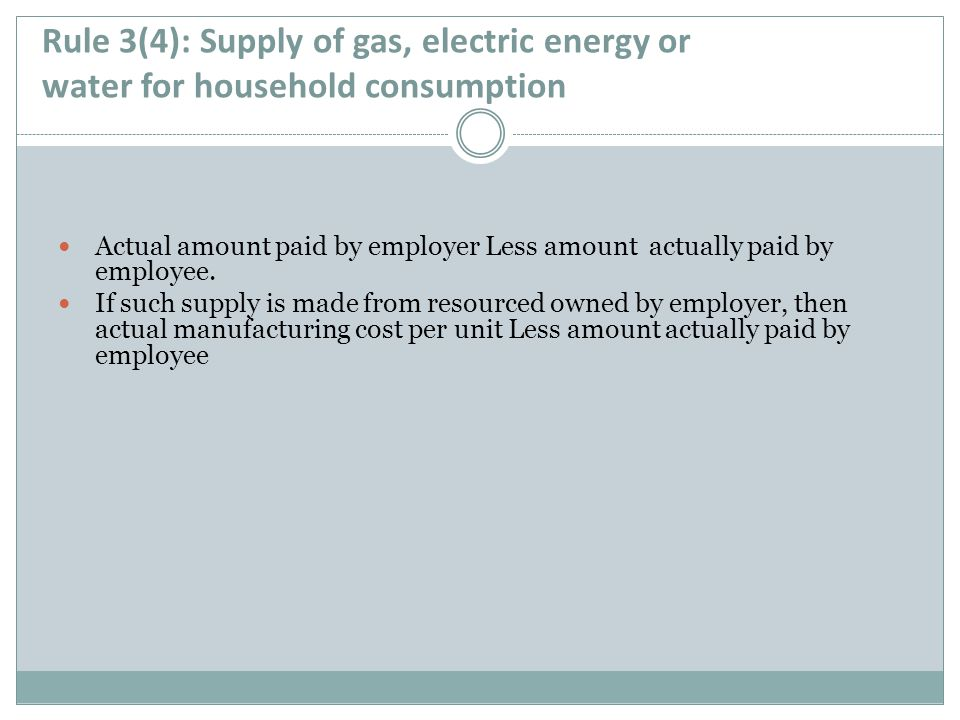 Rule 3(4): Supply of gas, electric energy or water for household consumption Actual amount paid by employer Less amount actually paid by employee. If