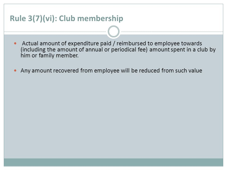 Rule 3(7)(vi): Club membership Actual amount of expenditure paid / reimbursed to employee towards (including the amount of annual or periodical fee) amount spent in a club by him or family member.