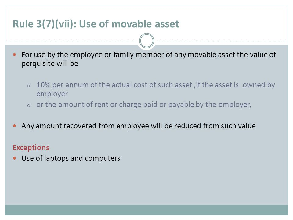 Rule 3(7)(vii): Use of movable asset For use by the employee or family member of any movable asset the value of perquisite will be o 10% per annum of the actual cost of such asset,if the asset is owned by employer o or the amount of rent or charge paid or payable by the employer, Any amount recovered from employee will be reduced from such value Exceptions Use of laptops and computers