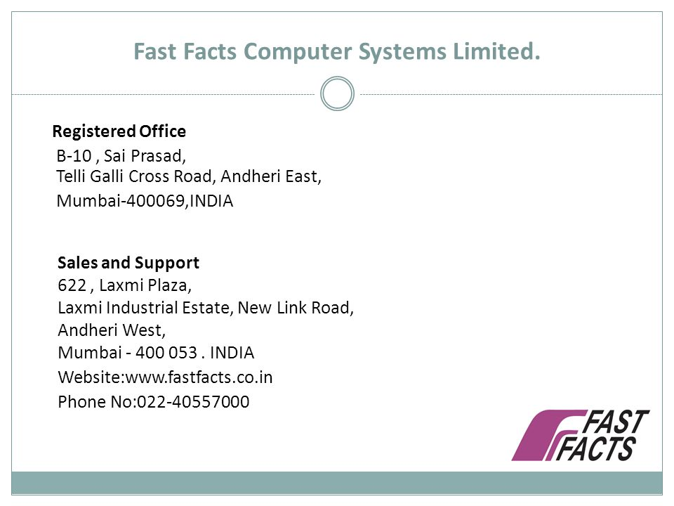 Fast Facts Computer Systems Limited. Registered Office B-10, Sai Prasad, Telli Galli Cross Road, Andheri East, Mumbai-400069,INDIA Sales and Support 6
