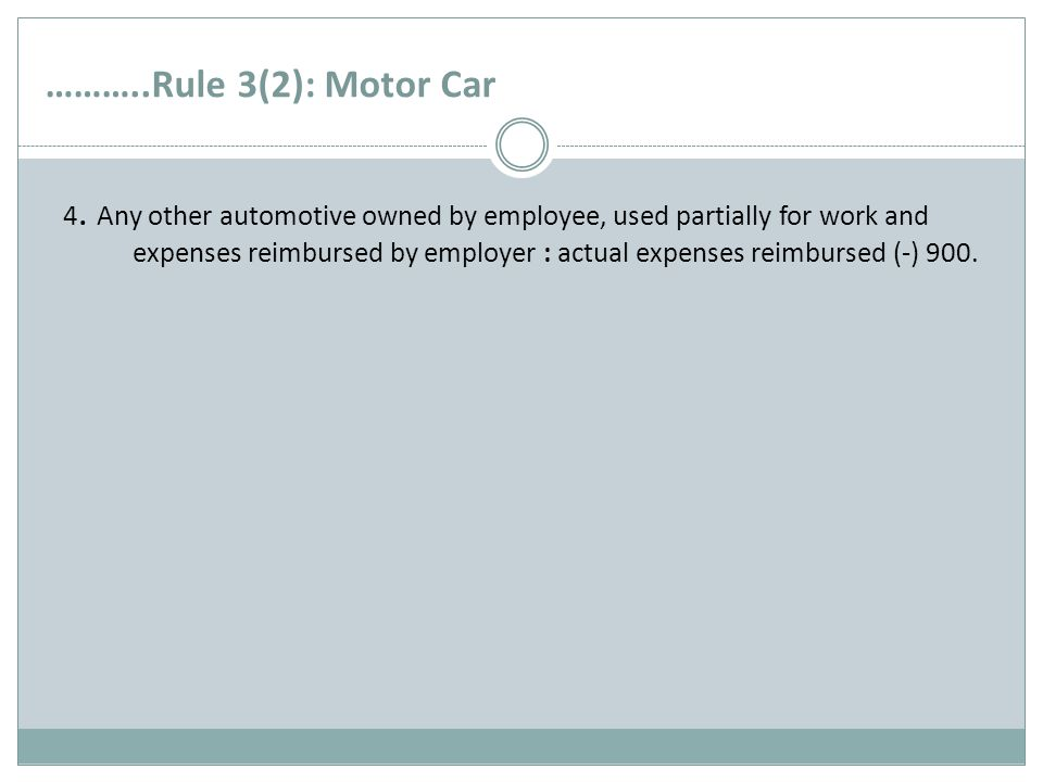………..Rule 3(2): Motor Car 4. Any other automotive owned by employee, used partially for work and expenses reimbursed by employer : actual expenses rei