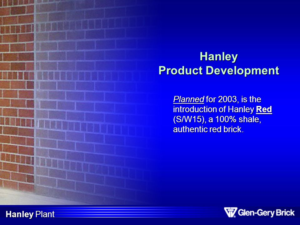 Hanley Product Development Planned for 2003, is the introduction of Hanley Red (S/W15), a 100% shale, authentic red brick. Hanley Plant