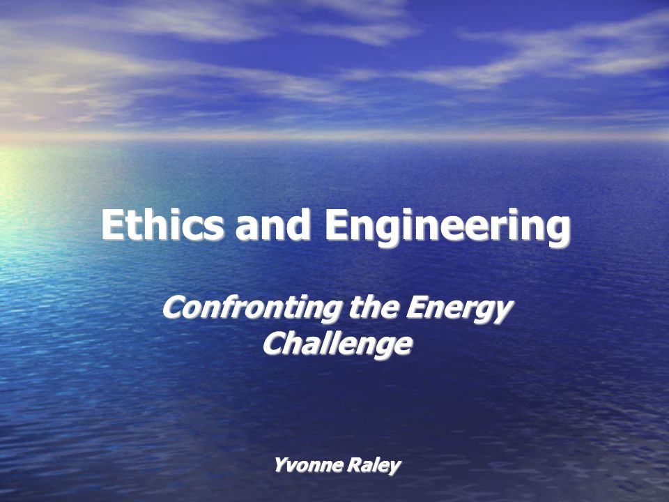 Ethics and Engineering Confronting the Energy Challenge Yvonne Raley