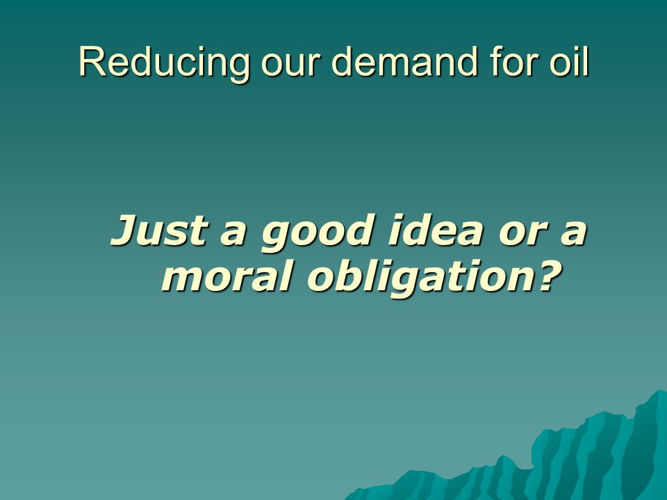 Reducing our demand for oil Just a good idea or a moral obligation?