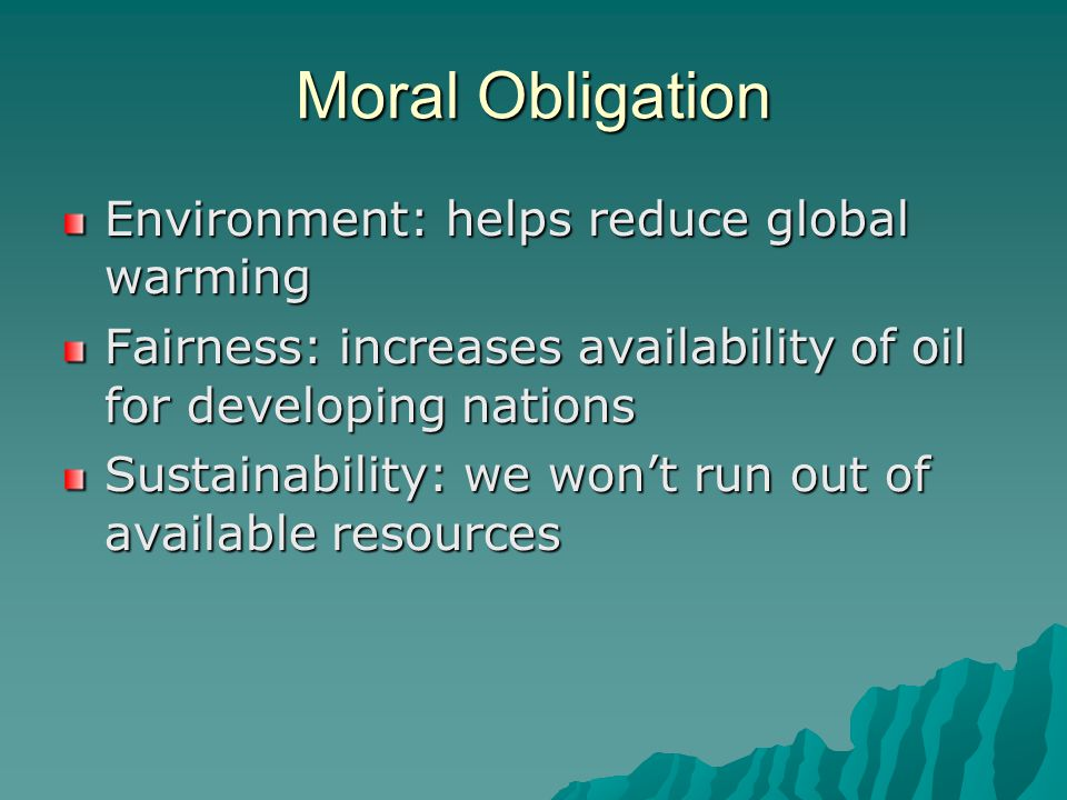 Moral Obligation Environment: helps reduce global warming Fairness: increases availability of oil for developing nations Sustainability: we wont run out of available resources