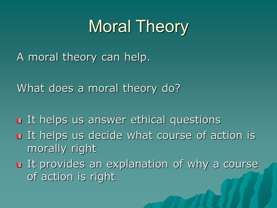 Moral Theory A moral theory can help. What does a moral theory do.