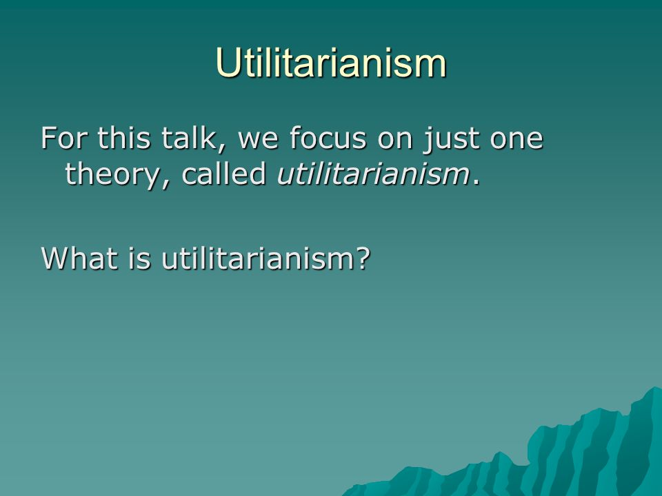 Utilitarianism For this talk, we focus on just one theory, called utilitarianism. What is utilitarianism?