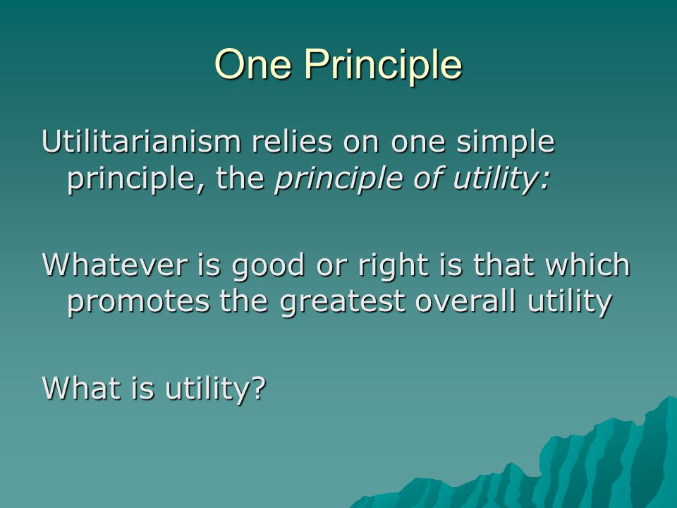 One Principle Utilitarianism relies on one simple principle, the principle of utility: Whatever is good or right is that which promotes the greatest o