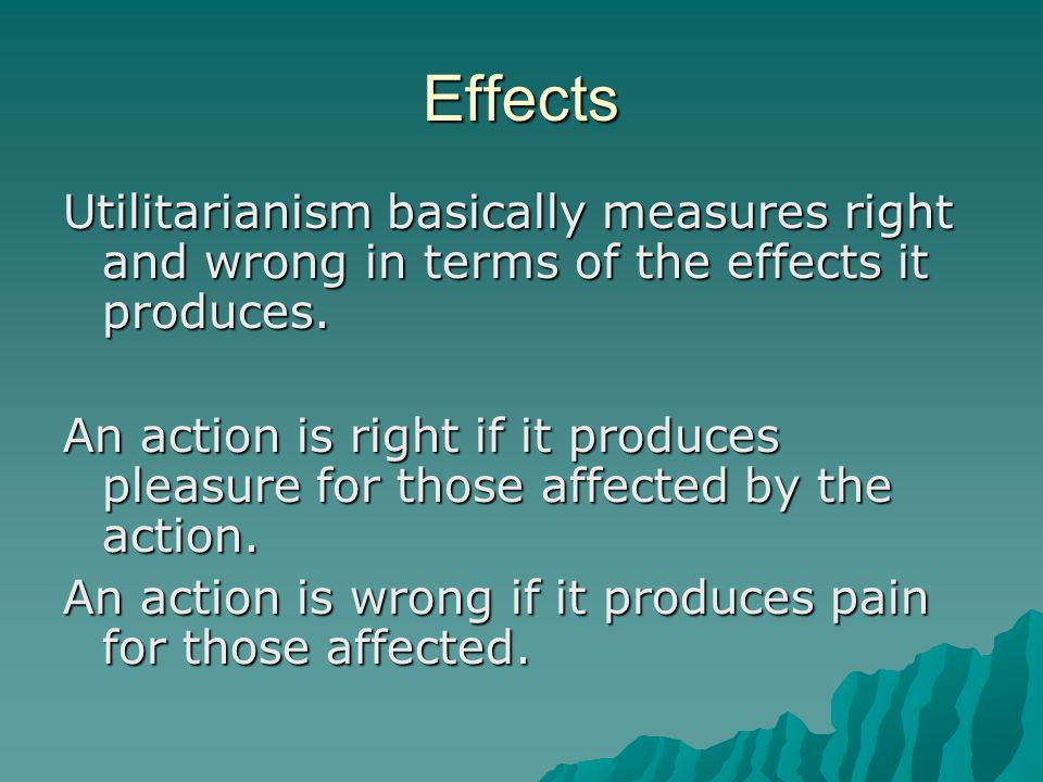 Effects Utilitarianism basically measures right and wrong in terms of the effects it produces.
