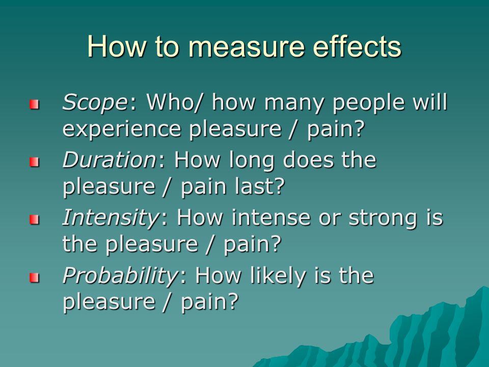 How to measure effects Scope: Who/ how many people will experience pleasure / pain.