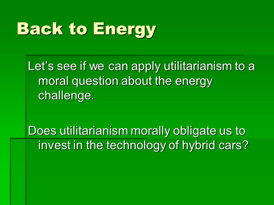 Back to Energy Lets see if we can apply utilitarianism to a moral question about the energy challenge.