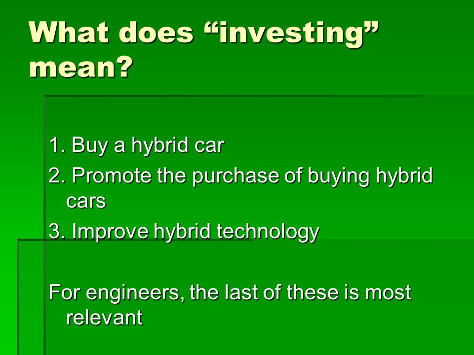 What does investing mean? 1. Buy a hybrid car 2. Promote the purchase of buying hybrid cars 3. Improve hybrid technology For engineers, the last of th