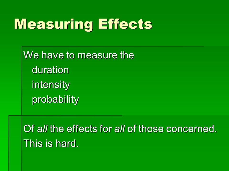 Measuring Effects We have to measure the durationintensityprobability Of all the effects for all of those concerned.