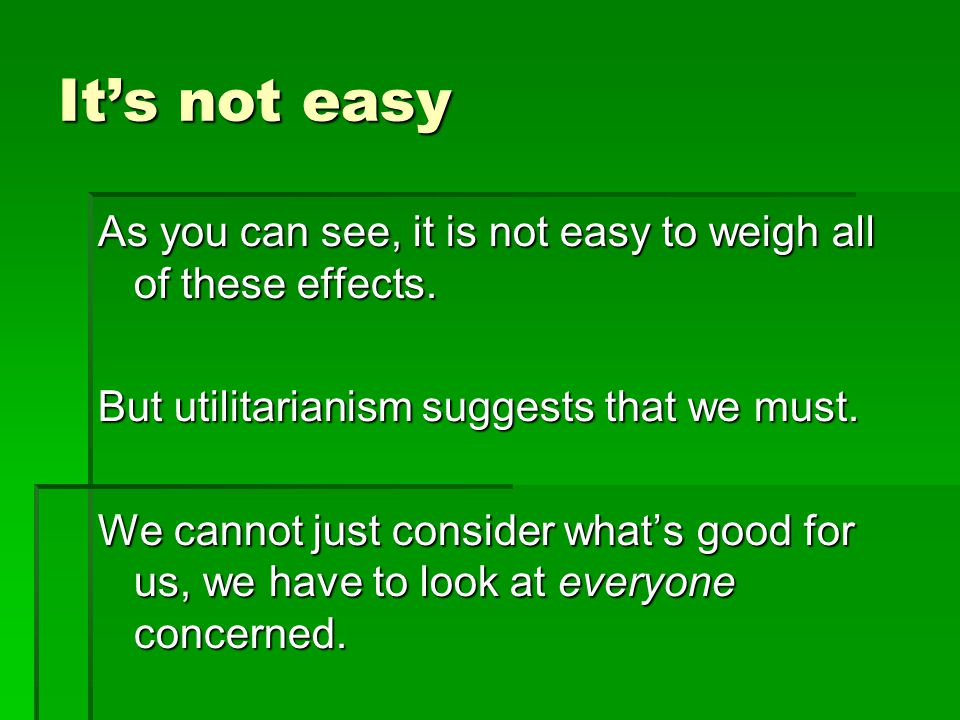 Its not easy As you can see, it is not easy to weigh all of these effects. But utilitarianism suggests that we must. We cannot just consider whats goo