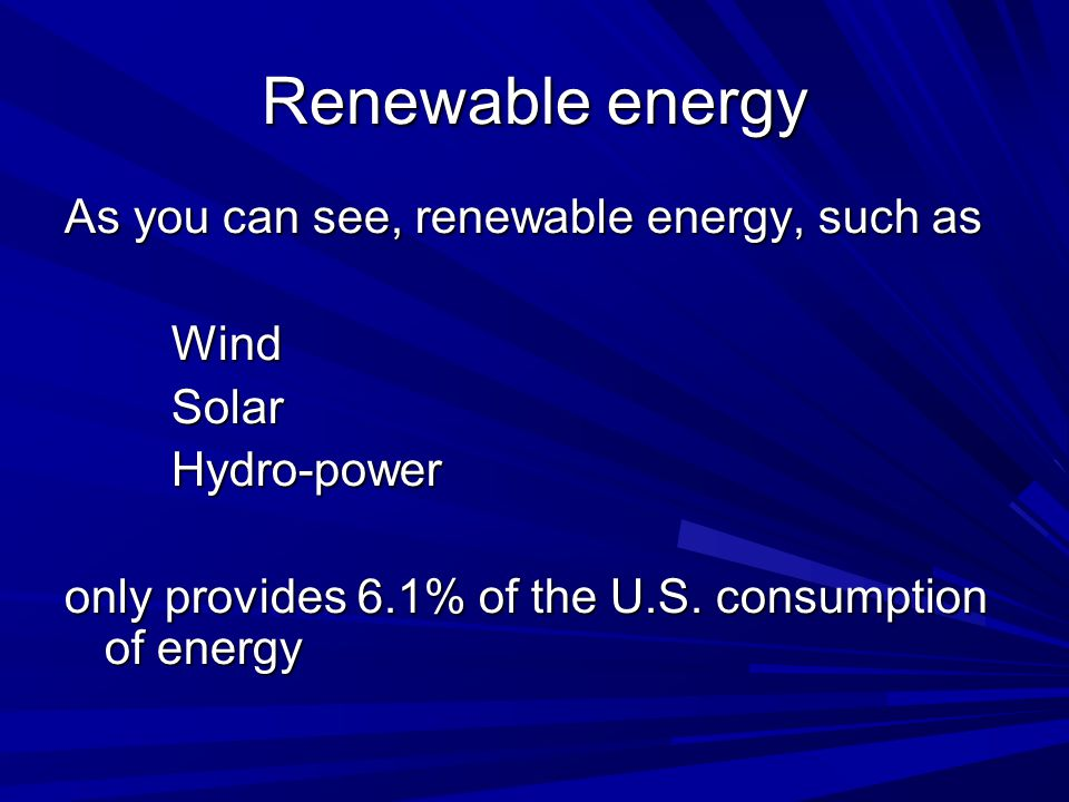 Renewable energy As you can see, renewable energy, such as WindSolarHydro-power only provides 6.1% of the U.S. consumption of energy