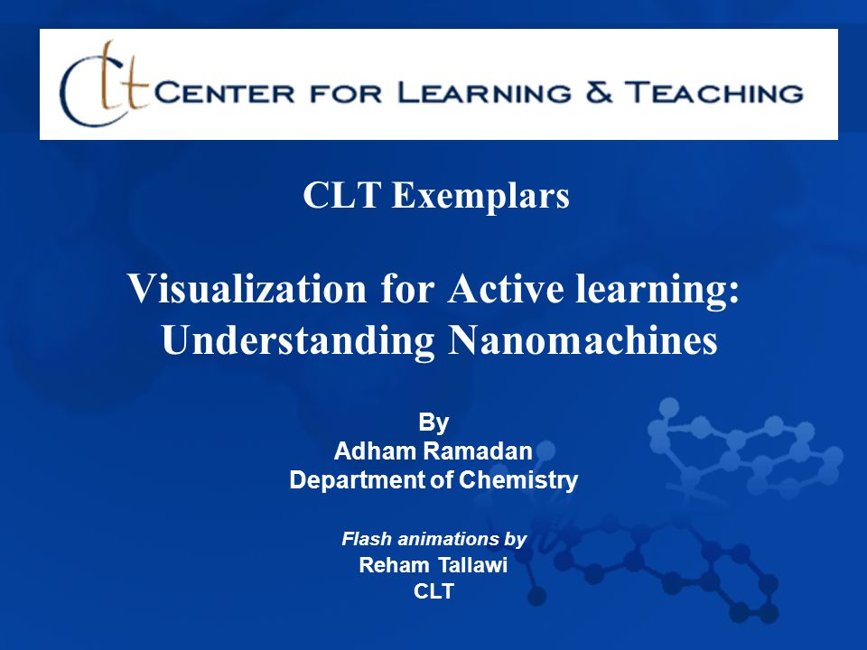 CLT Exemplars Visualization for Active learning: Understanding Nanomachines By Adham Ramadan Department of Chemistry Flash animations by Reham Tallawi CLT