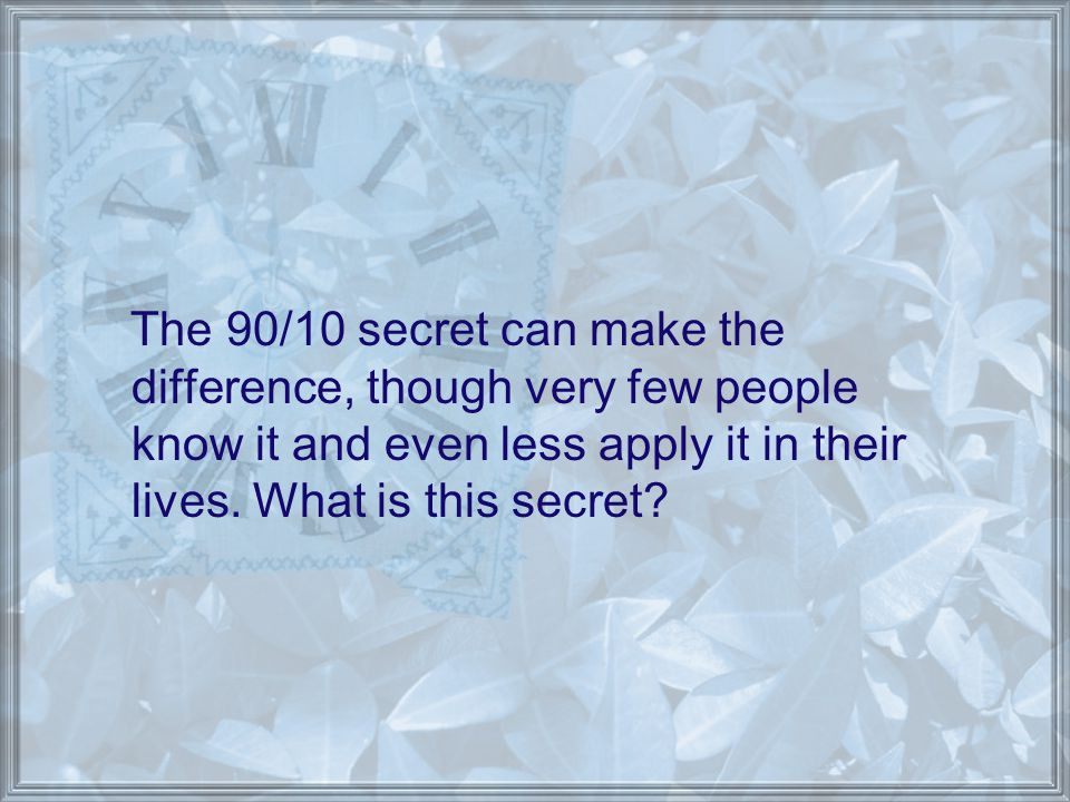 The 90/10 secret can make the difference, though very few people know it and even less apply it in their lives. What is this secret?