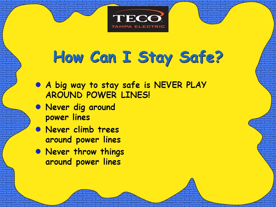 How Can I Stay Safe. A big way to stay safe is NEVER PLAY AROUND POWER LINES.
