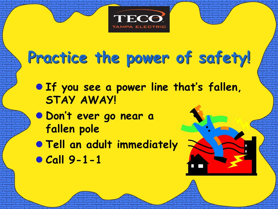 Practice the power of safety. If you see a power line thats fallen, STAY AWAY.