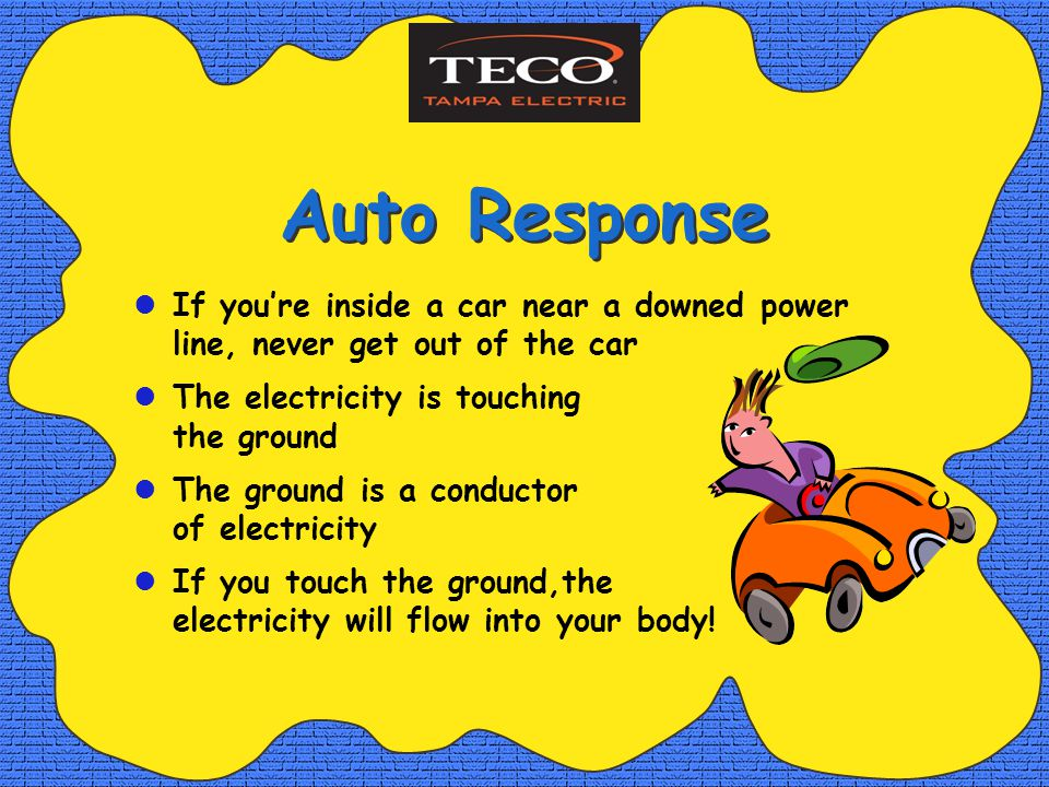 Auto Response If youre inside a car near a downed power line, never get out of the car The electricity is touching the ground The ground is a conductor of electricity If you touch the ground,the electricity will flow into your body!
