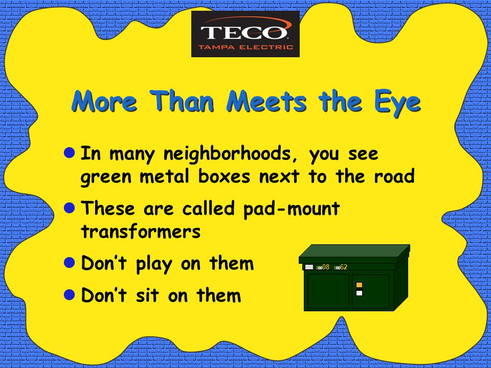 More Than Meets the Eye In many neighborhoods, you see green metal boxes next to the road These are called pad-mount transformers Dont play on them Dont sit on them